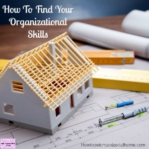 Develop your organizational skills and become organized at home and in life!
