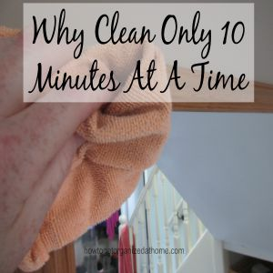 Why Clean Only 10 Minutes At A Time
