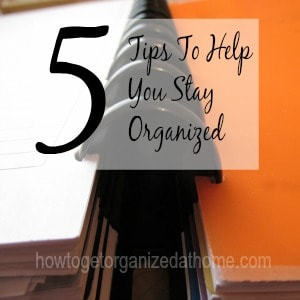 5 Tips To Help You Stay Organized