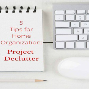 5 TIPS FOR HOME ORGANIZATION PROJECT DECLUTTER