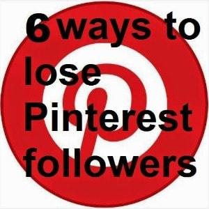 6 Ways To Lose Pinterest Followers