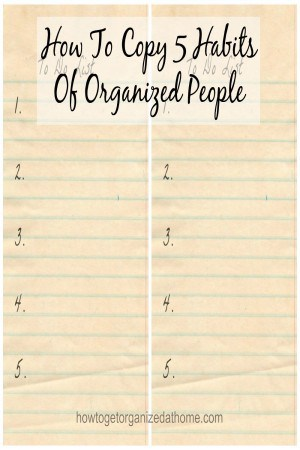 Copying 5 habits of organized people until they become your habits will help you become more organized! Click the link to find out how!