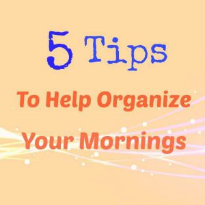 5 Tips To Help Organize Your Mornings
