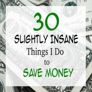30 Slightly Insane Things I Do To Save Money