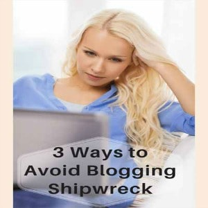 3 Ways To Avoid Blogging Shipwreck