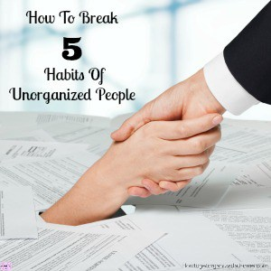 How to break 5 habits of unorganized people isn't easy! A person has to want to change, but knowing what they need to change is often confusing!