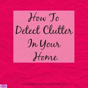 How to detect clutter in your home is easy when you are aware of what clutter is made of and how it hides in our homes and in our lives.