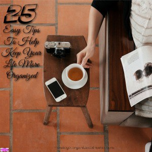 25 Easy Tips To Help Keep Your Life More Organized