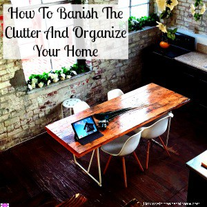 If you want to banish the clutter and organize your home follow these simple steps and your home will be organized in no time!