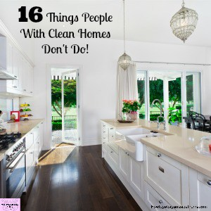 16 Things People With Clean Homes Don't Do!